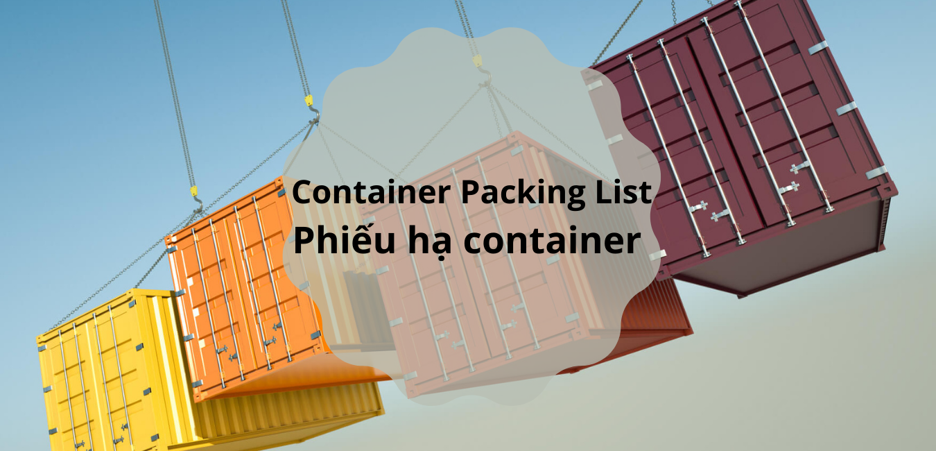 Container Packing List (Phiếu hạ container) là gì?